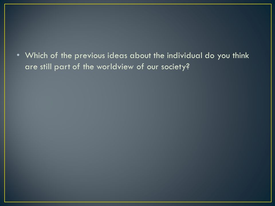 Which of the previous ideas about the individual do you think are still part of the worldview of our society