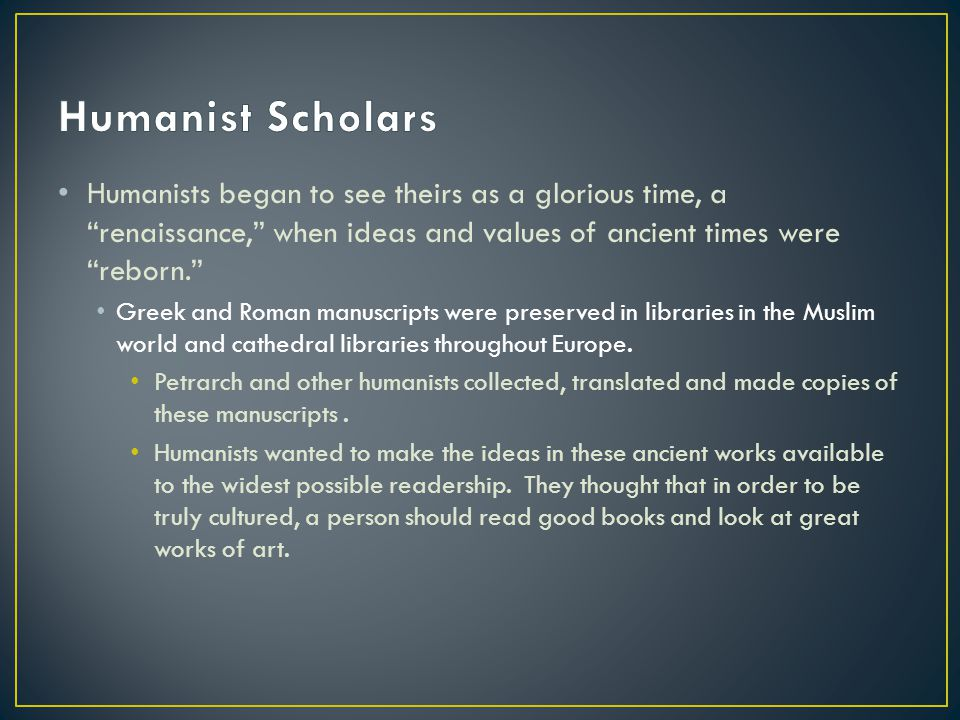 Humanist Scholars Humanists began to see theirs as a glorious time, a renaissance, when ideas and values of ancient times were reborn.
