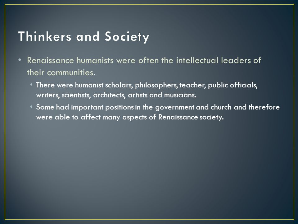 Thinkers and Society Renaissance humanists were often the intellectual leaders of their communities.