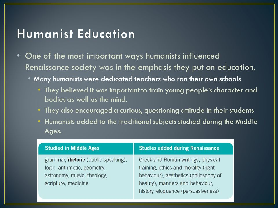 Humanist Education One of the most important ways humanists influenced Renaissance society was in the emphasis they put on education.