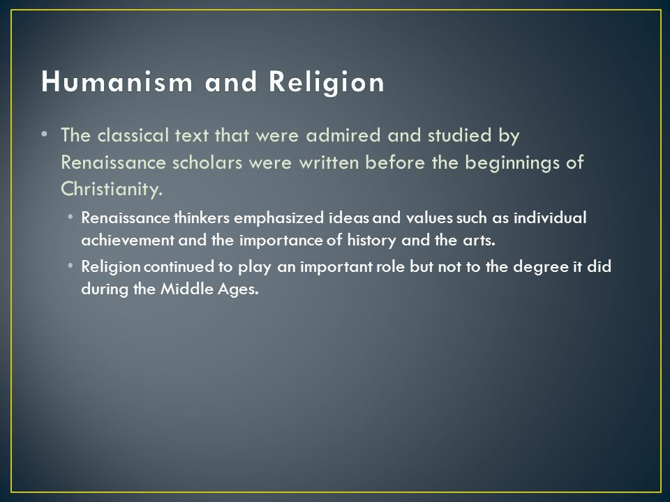 Humanism and Religion The classical text that were admired and studied by Renaissance scholars were written before the beginnings of Christianity.