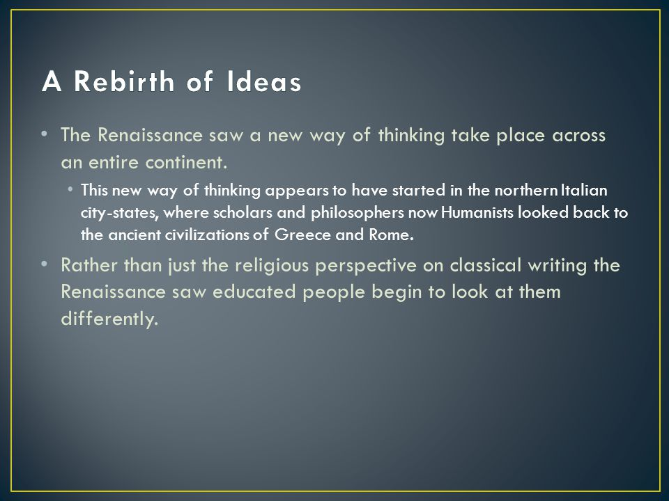 A Rebirth of Ideas The Renaissance saw a new way of thinking take place across an entire continent.