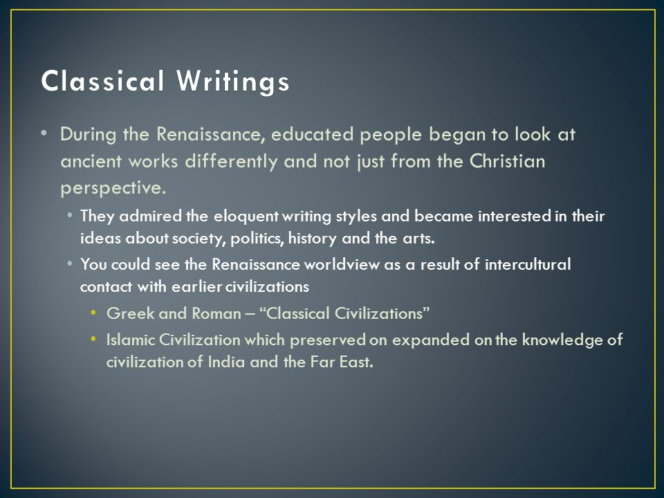 Classical Writings During the Renaissance, educated people began to look at ancient works differently and not just from the Christian perspective.