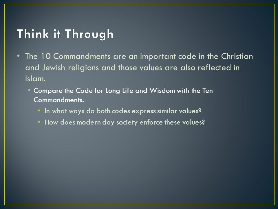 Think it Through The 10 Commandments are an important code in the Christian and Jewish religions and those values are also reflected in Islam.
