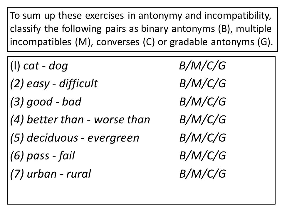To sum up these exercises in antonymy and incompatibility, classify the following pairs as binary antonyms (B), multiple incompatibles (M), converses (C) or gradable antonyms (G).