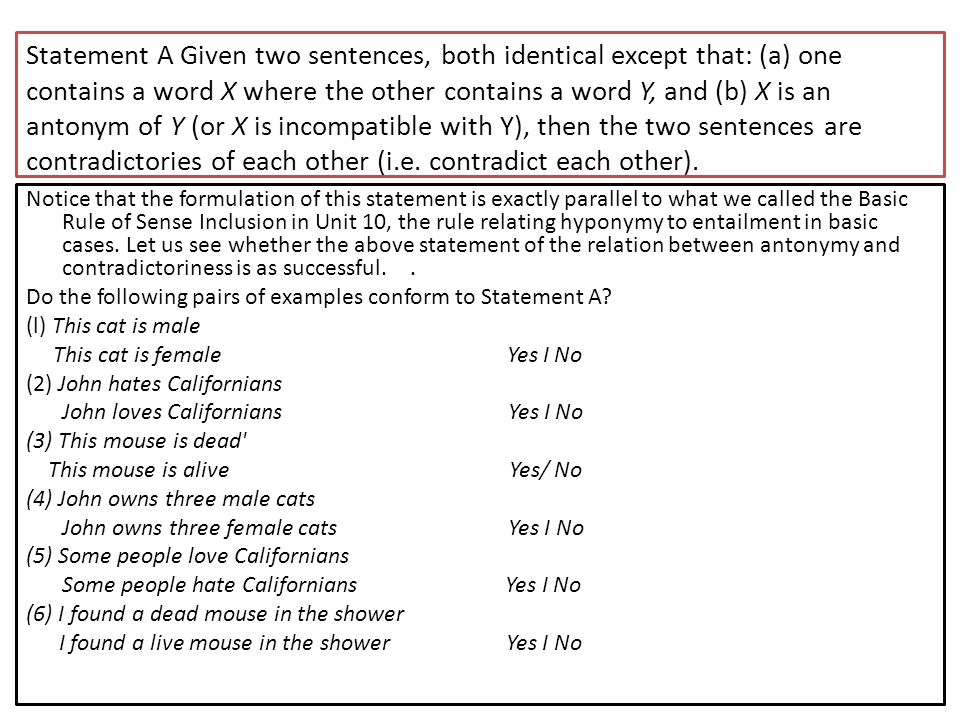 Statement A Given two sentences, both identical except that: (a) one contains a word X where the other contains a word Y, and (b) X is an antonym of Y (or X is incompatible with Y), then the two sentences are contradictories of each other (i.e. contradict each other).