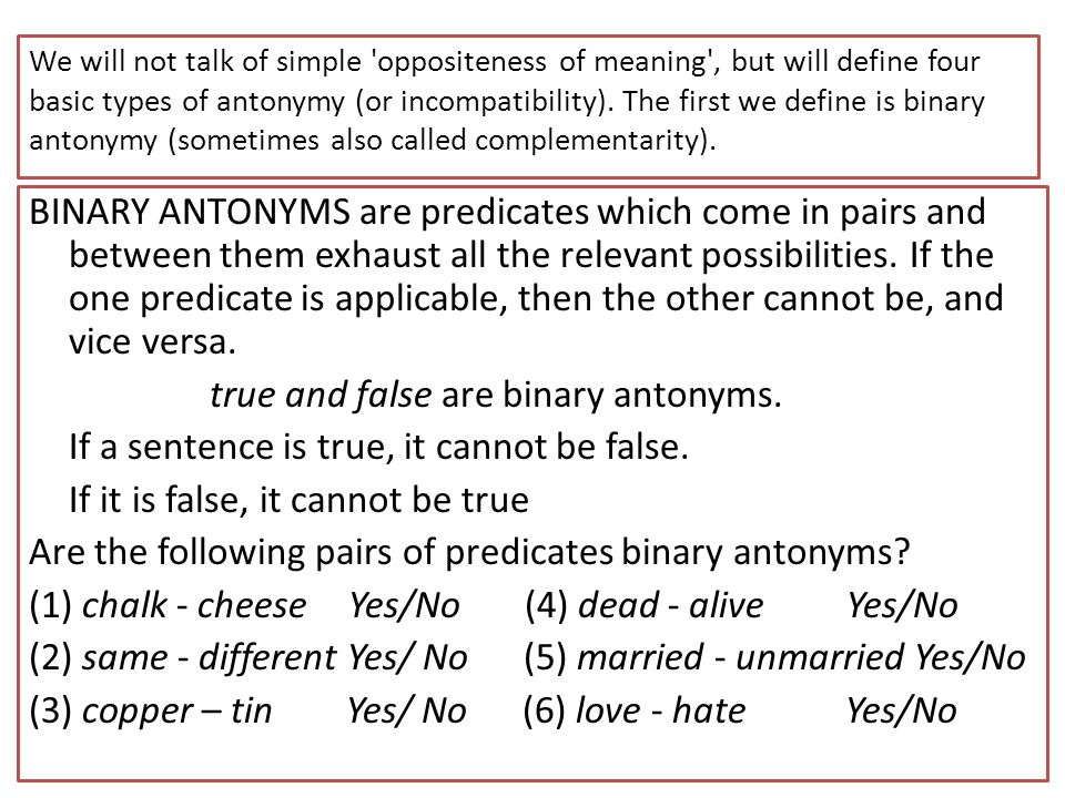 We will not talk of simple oppositeness of meaning , but will define four basic types of antonymy (or incompatibility). The first we define is binary antonymy (sometimes also called complementarity).