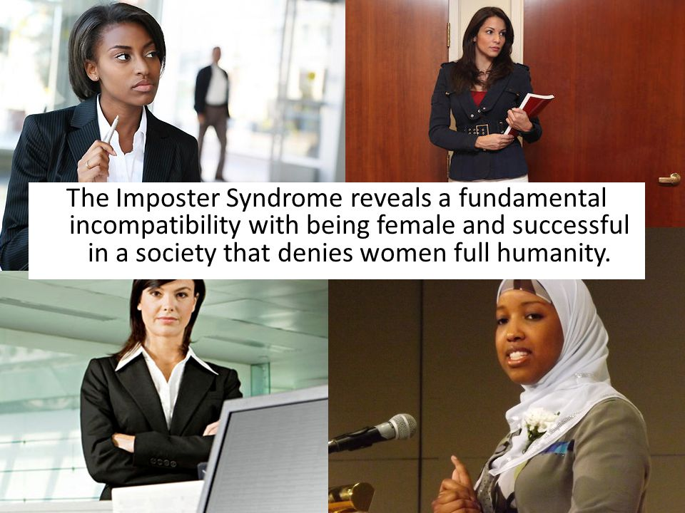 The Imposter Syndrome reveals a fundamental incompatibility with being female and successful in a society that denies women full humanity.