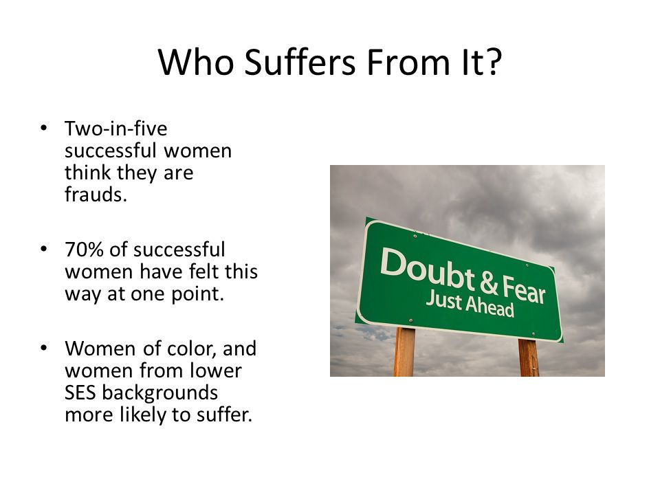 Who Suffers From It Two-in-five successful women think they are frauds. 70% of successful women have felt this way at one point.
