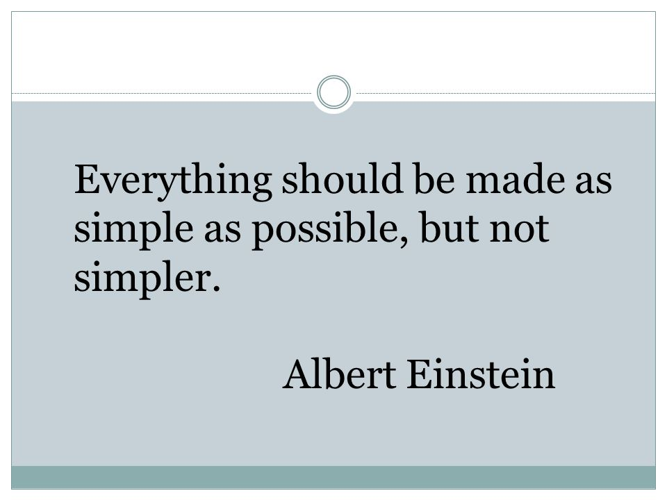 Everything should be made as simple as possible, but not simpler.