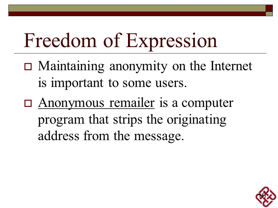 Freedom of Expression Maintaining anonymity on the Internet is important to some users.