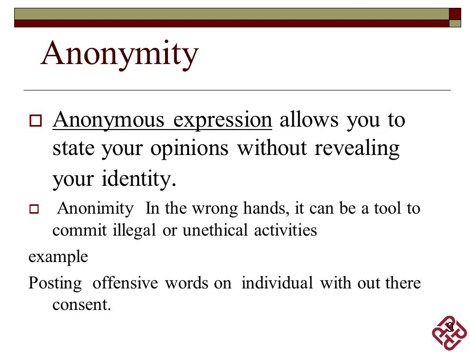 Anonymity Anonymous expression allows you to state your opinions without revealing your identity.