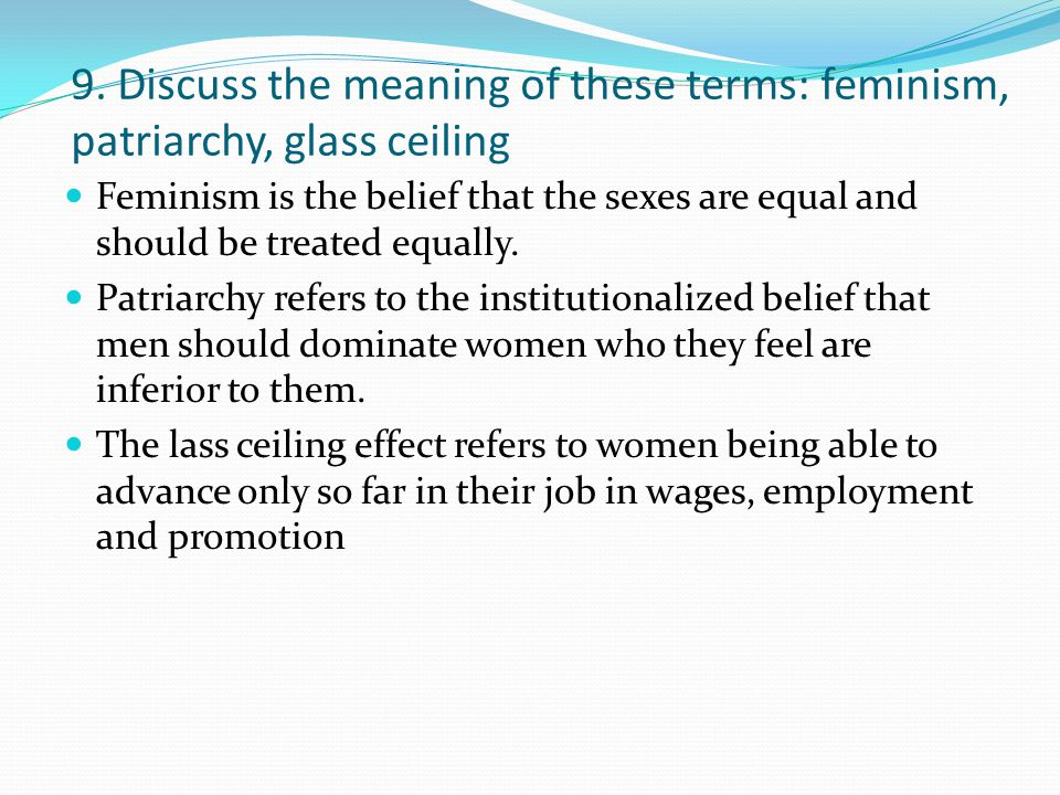 9. Discuss the meaning of these terms: feminism, patriarchy, glass ceiling
