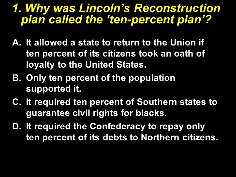 1. Why was Lincoln's Reconstruction plan called the 'ten-percent plan'