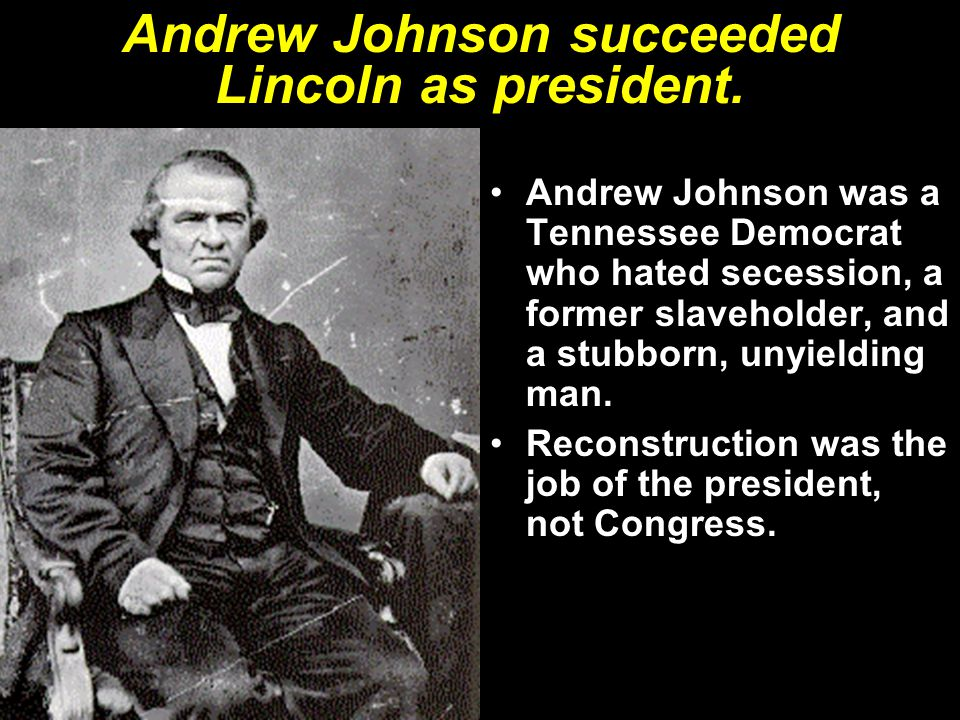 Andrew Johnson succeeded Lincoln as president.