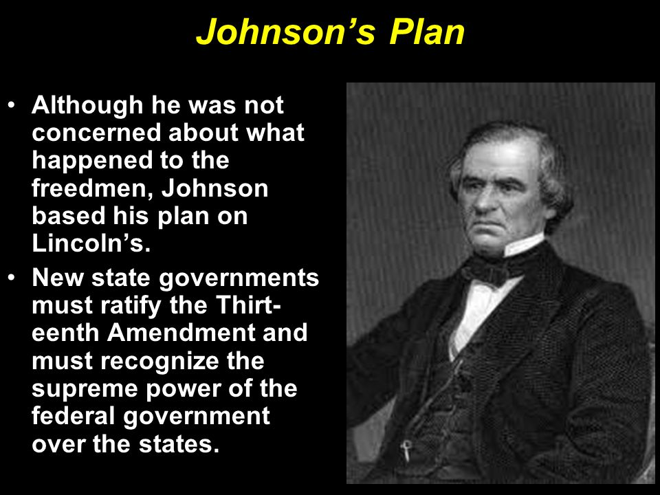 Johnson's Plan Although he was not concerned about what happened to the freedmen, Johnson based his plan on Lincoln's.