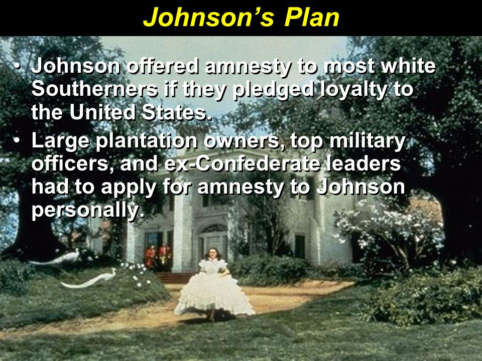 Johnson's Plan Johnson offered amnesty to most white Southerners if they pledged loyalty to the United States.