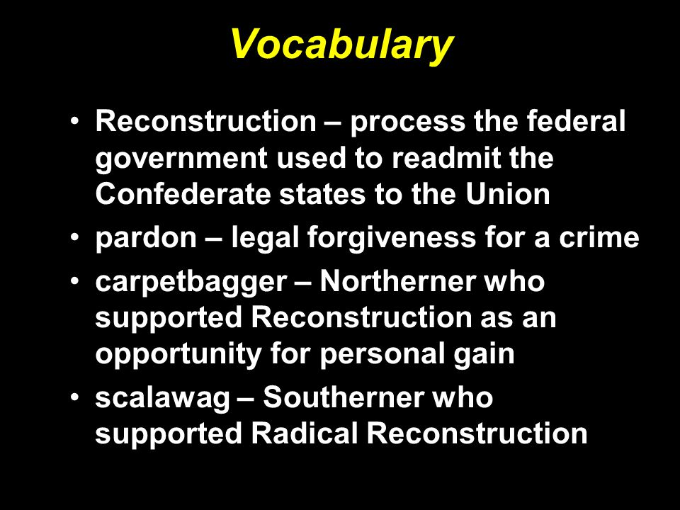Vocabulary Reconstruction – process the federal government used to readmit the Confederate states to the Union.