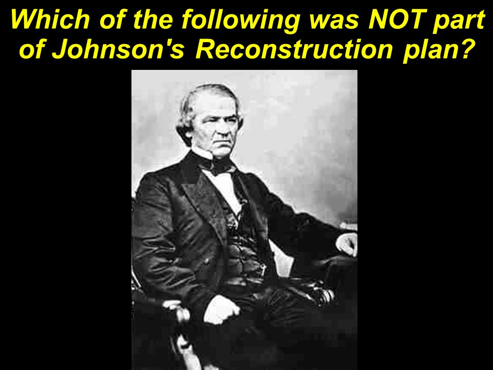 Which of the following was NOT part of Johnson s Reconstruction plan