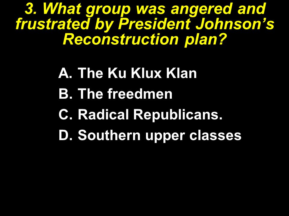 3. What group was angered and frustrated by President Johnson's Reconstruction plan