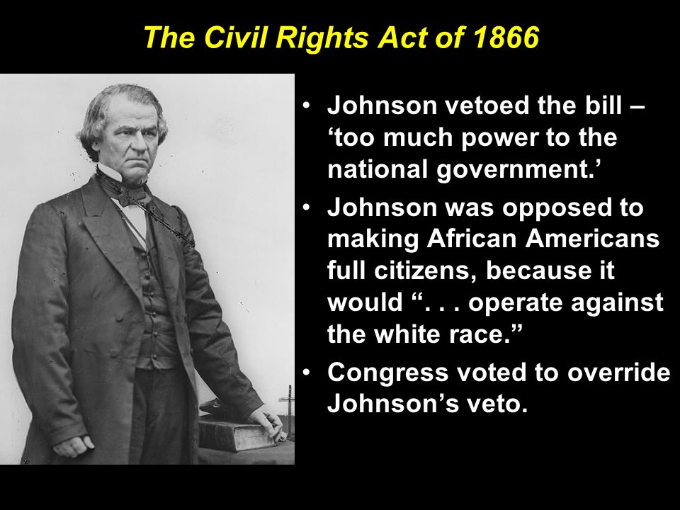 The Civil Rights Act of 1866 Johnson vetoed the bill – 'too much power to the national government.'