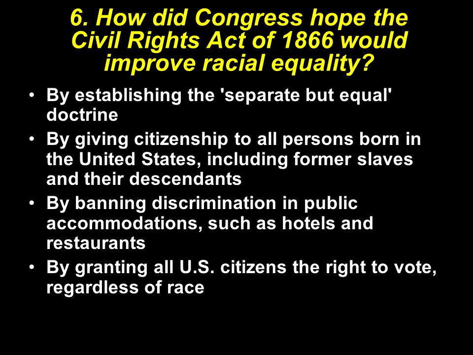 6. How did Congress hope the Civil Rights Act of 1866 would improve racial equality