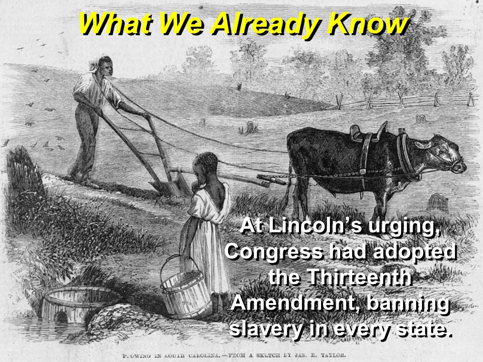 What We Already Know At Lincoln's urging, Congress had adopted the Thirteenth Amendment, banning slavery in every state.