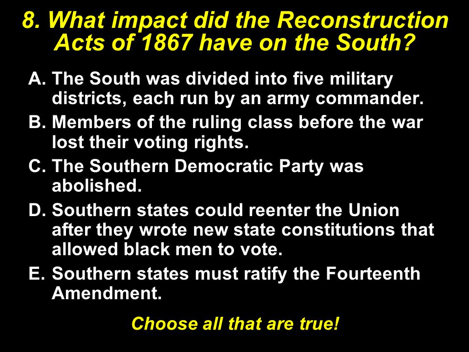 8. What impact did the Reconstruction Acts of 1867 have on the South