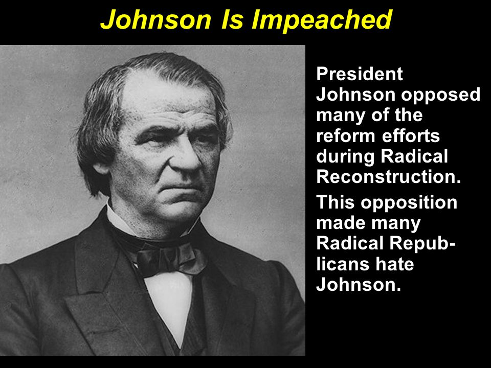 Johnson Is Impeached President Johnson opposed many of the reform efforts during Radical Reconstruction.