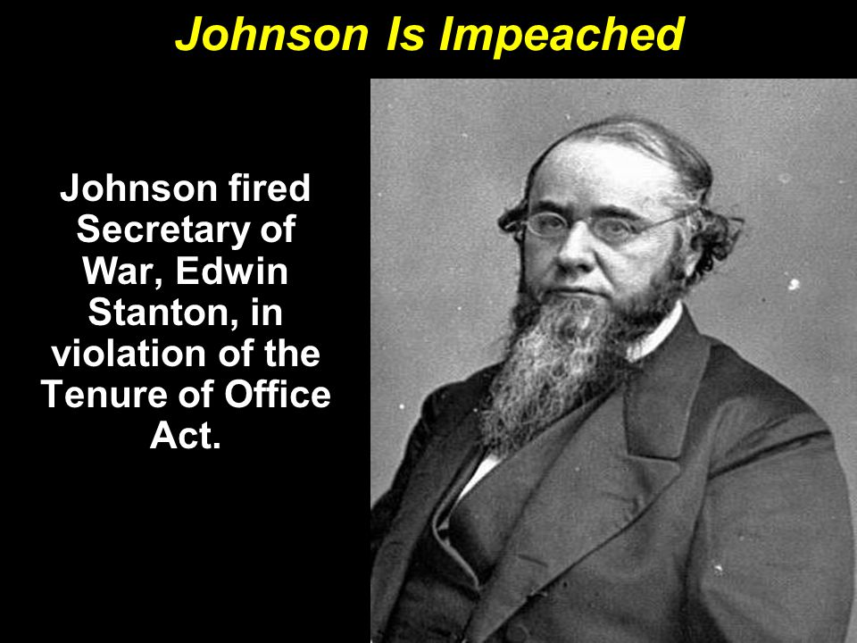 Johnson Is Impeached Johnson fired Secretary of War, Edwin Stanton, in violation of the Tenure of Office Act.