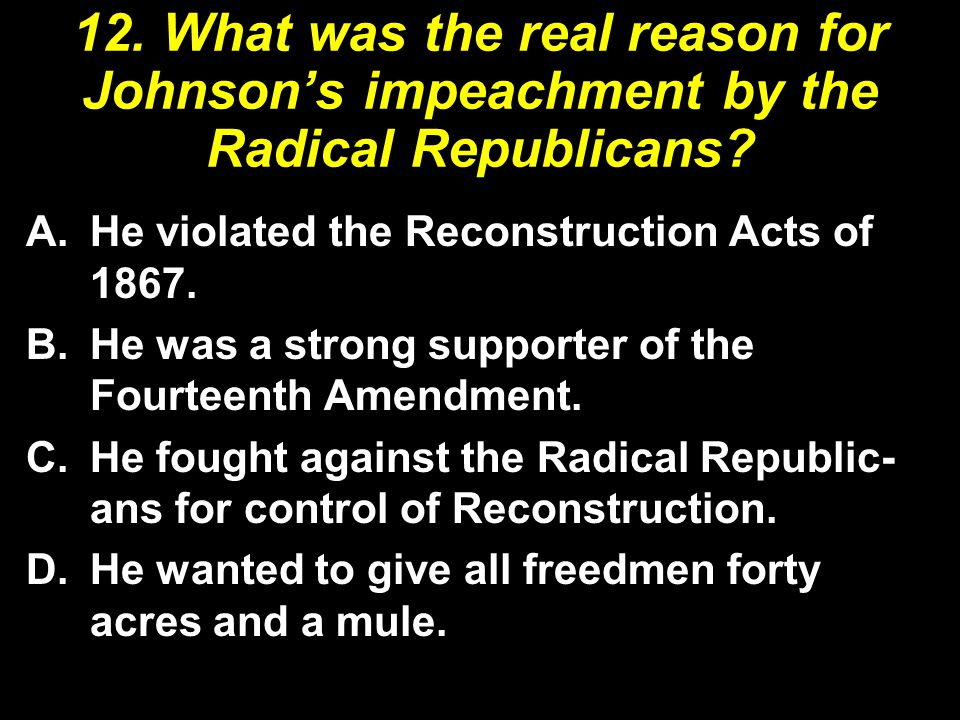 12. What was the real reason for Johnson's impeachment by the Radical Republicans