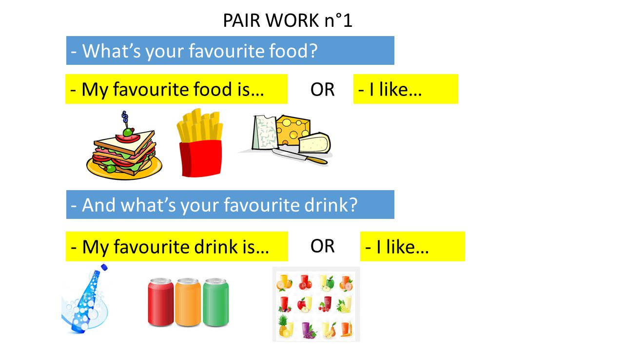 PAIR WORK n°1 - What's your favourite food - My favourite food is… OR. - I like… - And what's your favourite drink