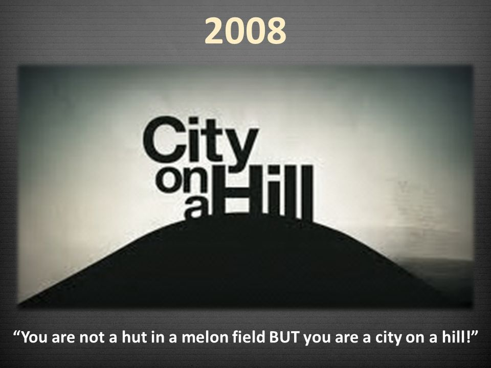 You are not a hut in a melon field BUT you are a city on a hill!