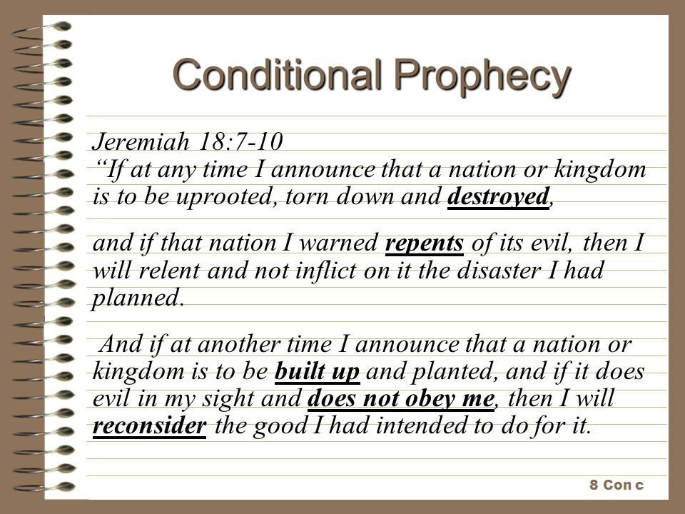 Conditional Prophecy Jeremiah 18:7-10 If at any time I announce that a nation or kingdom is to be uprooted, torn down and destroyed,