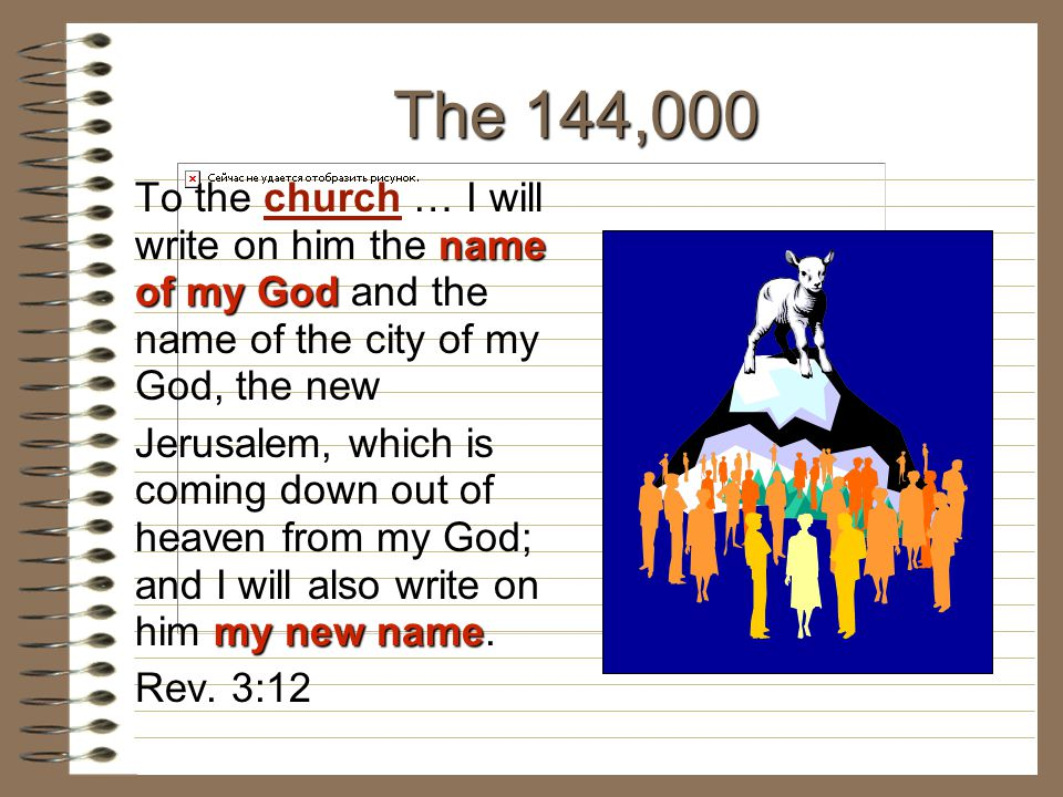 The 144,000 To the church … I will write on him the name of my God and the name of the city of my God, the new.