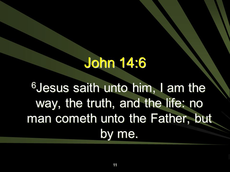 John 14:6 6Jesus saith unto him, I am the way, the truth, and the life: no man cometh unto the Father, but by me.