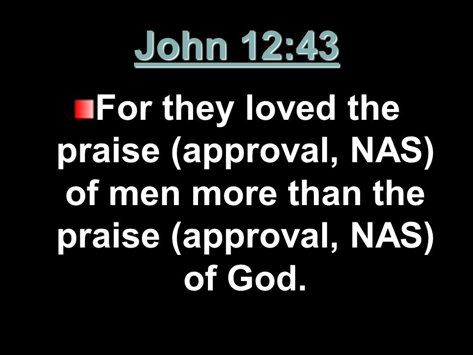John 12:43 For they loved the praise (approval, NAS) of men more than the praise (approval, NAS) of God.