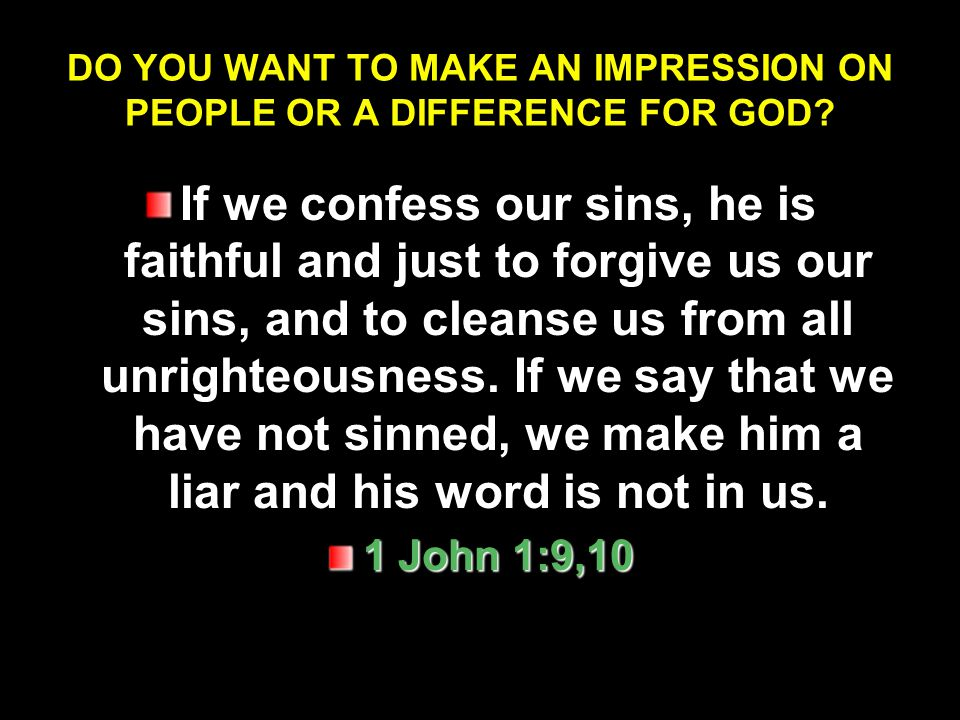 DO YOU WANT TO MAKE AN IMPRESSION ON PEOPLE OR A DIFFERENCE FOR GOD