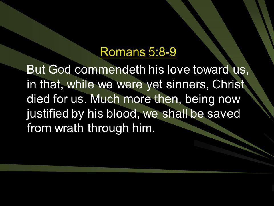 Romans 5:8-9 But God commendeth his love toward us, in that, while we were yet sinners, Christ died for us.