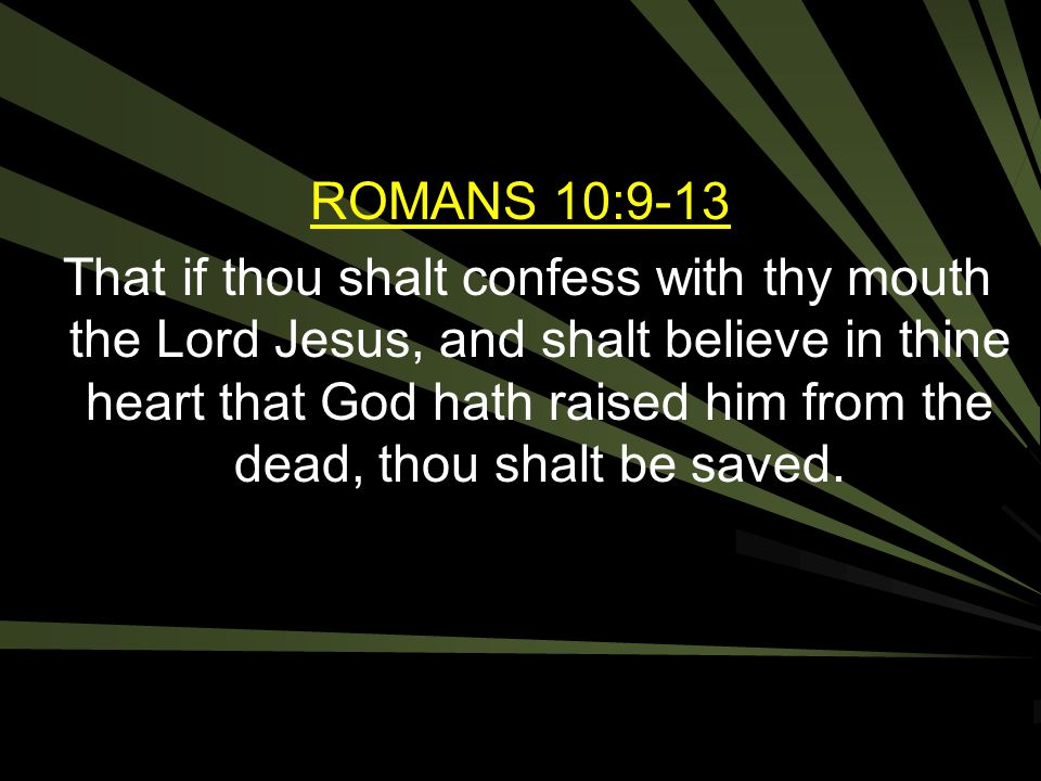 ROMANS 10:9-13 That if thou shalt confess with thy mouth the Lord Jesus, and shalt believe in thine heart that God hath raised him from the dead, thou shalt be saved.