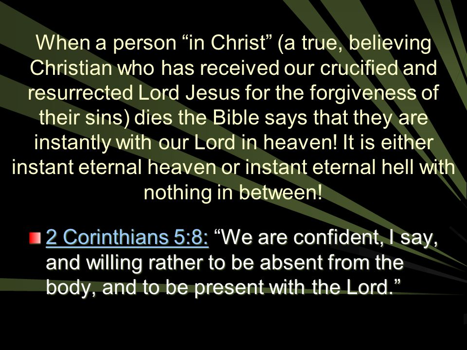 When a person in Christ (a true, believing Christian who has received our crucified and resurrected Lord Jesus for the forgiveness of their sins) dies the Bible says that they are instantly with our Lord in heaven! It is either instant eternal heaven or instant eternal hell with nothing in between!