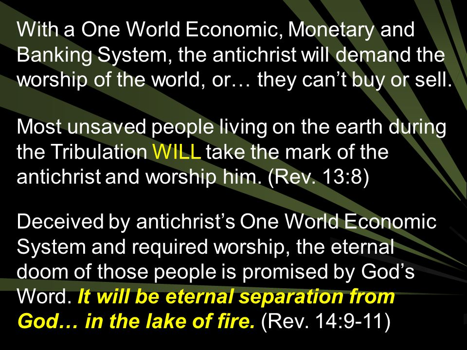 With a One World Economic, Monetary and Banking System, the antichrist will demand the worship of the world, or… they can't buy or sell.