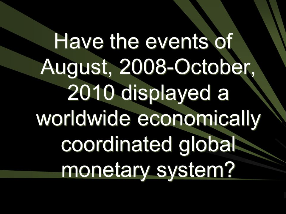 Have the events of August, 2008-October, 2010 displayed a worldwide economically coordinated global monetary system