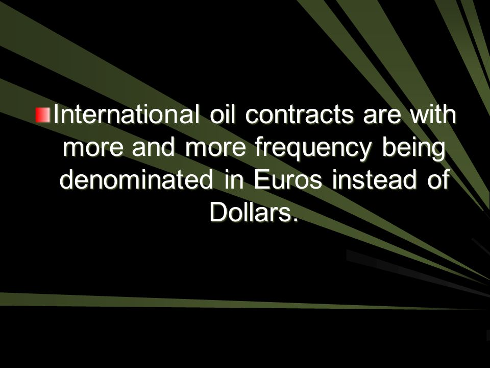 International oil contracts are with more and more frequency being denominated in Euros instead of Dollars.