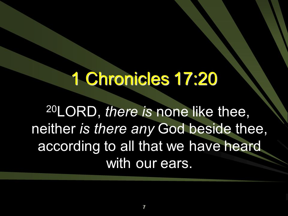 1 Chronicles 17:20 20LORD, there is none like thee, neither is there any God beside thee, according to all that we have heard with our ears.