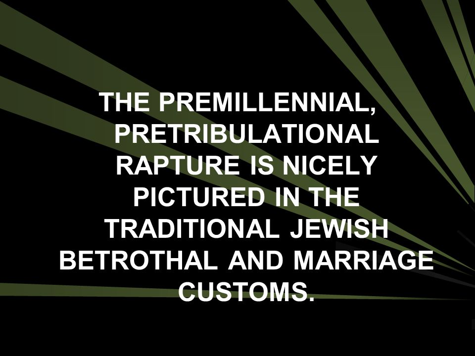 THE PREMILLENNIAL, PRETRIBULATIONAL RAPTURE IS NICELY PICTURED IN THE TRADITIONAL JEWISH BETROTHAL AND MARRIAGE CUSTOMS.
