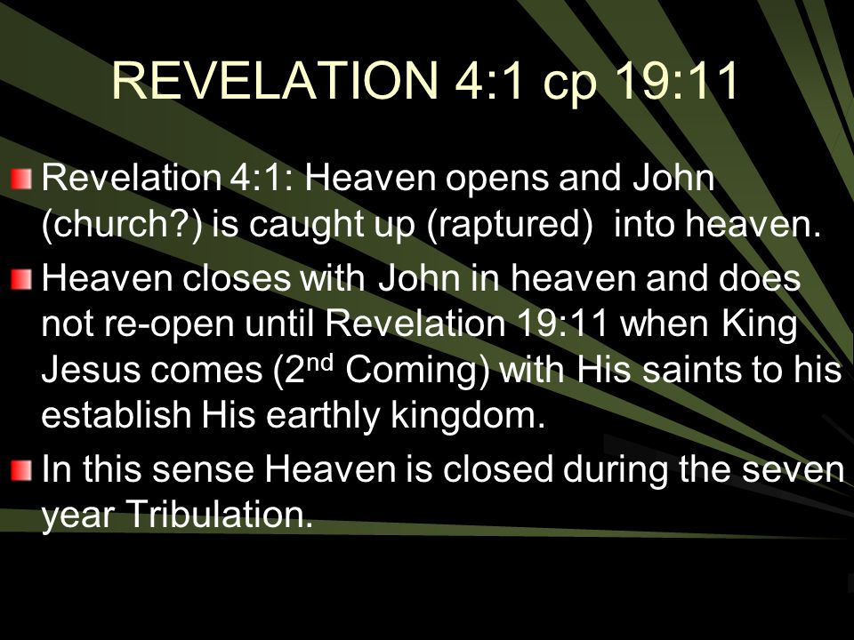 REVELATION 4:1 cp 19:11 Revelation 4:1: Heaven opens and John (church ) is caught up (raptured) into heaven.