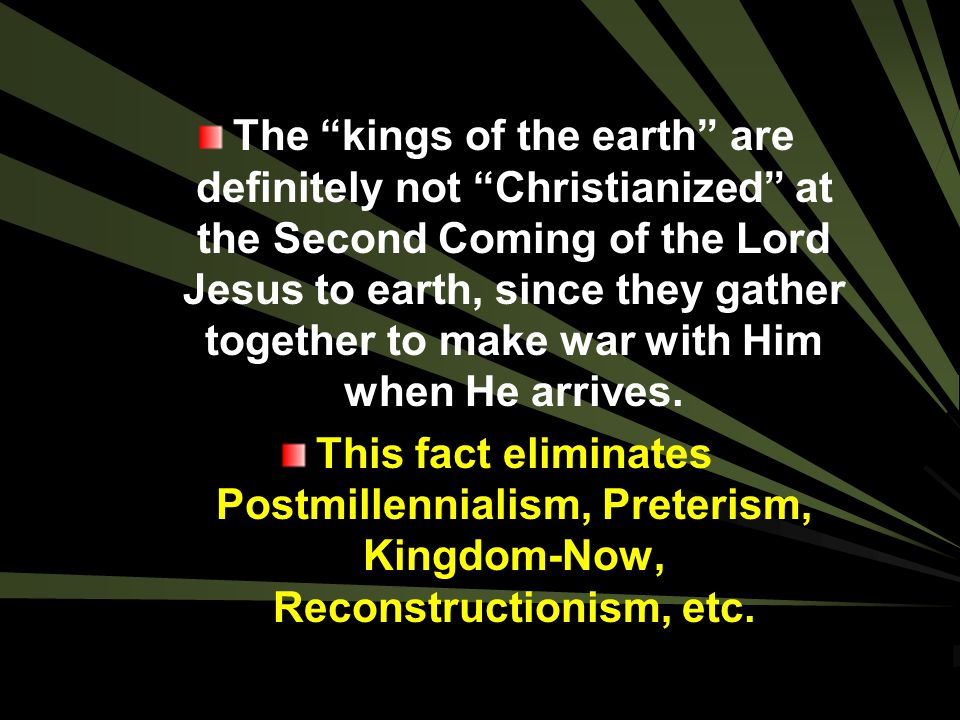The kings of the earth are definitely not Christianized at the Second Coming of the Lord Jesus to earth, since they gather together to make war with Him when He arrives.