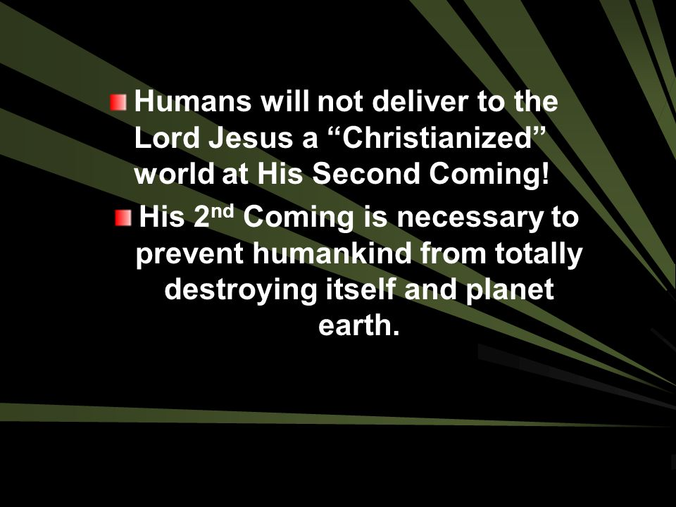 Humans will not deliver to the Lord Jesus a Christianized world at His Second Coming!