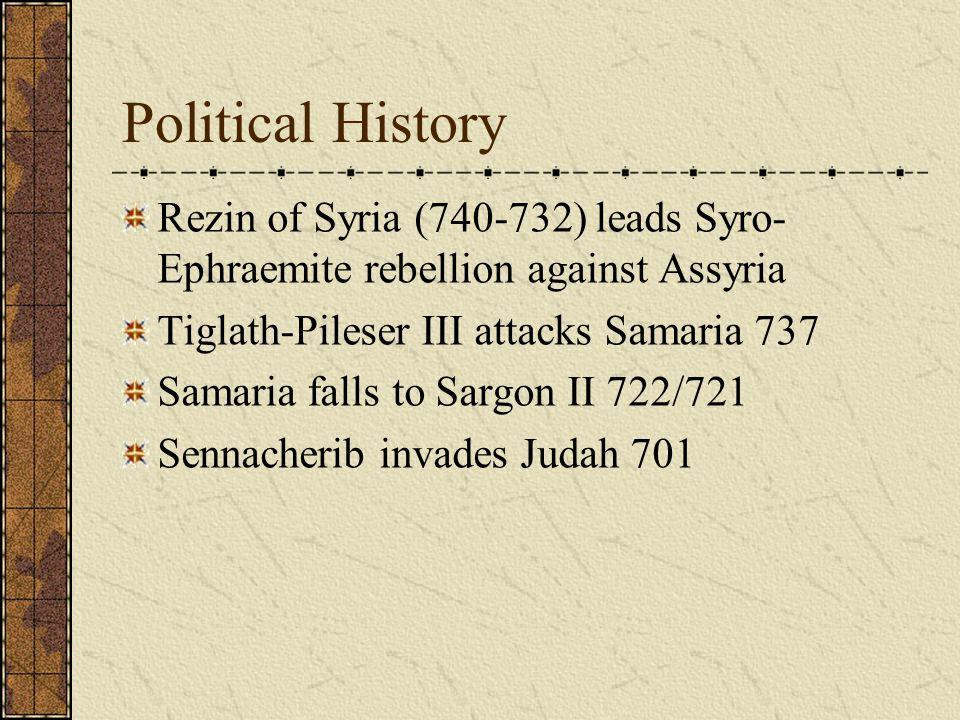 Political History Rezin of Syria (740-732) leads Syro-Ephraemite rebellion against Assyria. Tiglath-Pileser III attacks Samaria 737.